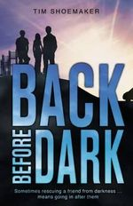 Back Before Dark : Sometimes Rescuing a Friend from the Darkness Means Going in After Him - Tim Shoemaker