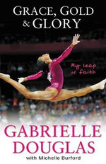 Grace, Gold and Glory: My Leap of Faith : The Gabrielle Douglas Story - Gabriella Douglas