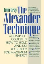 The Alexander Technique : A Complete Course in How to Hold and Use Your Body for Maximum Energy - John Gray