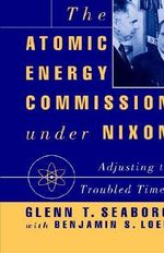 The Atomic Energy Commission Under Nixon : Adjusting to Troubled Times - Glenn T. Seaborg