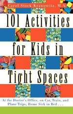 101 Activities for Kids in Tight Spaces : At the Doctor's Office, on Car, Train, and Plane Trips, Home Sick in Bed-- - Carol Stock Kranowitz