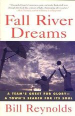 Fall River Dreams : A Team's Quest for Glory-A Town's Search for Its Soul - Bill Reynolds