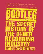 Bootleg : The Secret History of the Other Recording Industry - Clinton Heylin
