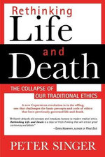 Rethinking Life and Death : The Collapse of Our Traditional Ethics :  The Collapse of Our Traditional Ethics - Decamp Professor of Bioethics Peter Singer