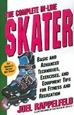 The Complete In-Line Skater : Basic and Advanced Techniques, Exercises, and Equipment Tips for Fitness and Recreation - Joel Rappelfeld