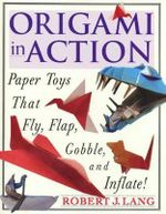 Orgami in Action : Paper Toys That Fly, Flap, Gobble, and Inflate! - Robert J. Lang