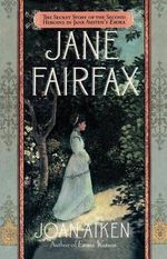 Jane Fairfax : The Secret Story of the Second Heroine in Jane Austen's Emma - Joan Aiken