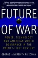The Future of War : Power, Technology and American World Dominance in the Twenty-First Century - George Friedman