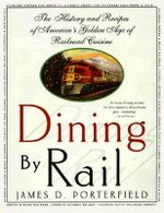 Dining by Rail : The History and Recipes of America's Golden Age of Railroad Cuisine - James D. Porterfield