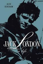 Jack London : A Life [With Two Photo Inserts] - Alex Kershaw
