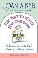 The Way to Write for Children : An Introduction to the Craft of Writing Children's Literature - Joan Aiken
