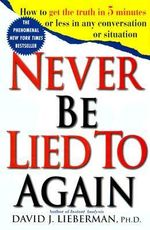Never be Lied to Again : How to Get the Truth in 5 Minutes or Less in Any Conversation or Situation - David J. Lieberman