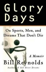 Glory Days : a Basketball Memoir - Bill Reynolds