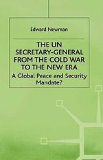 The UN Secretary-General from the Cold War to the New : A Global Peace and Security Mandate? - Edward Newman