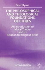 The Philosophical and Theological Foundations of Ethics : An Introduction to Moral Theory and Its Relation to Religious Belief - Peter Byrne