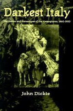 Darkest Italy : The Nation and Stereotypes of the Mezzogiorno, 1860-1900 - John Dickie