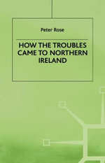 How the Troubles Came to Northern Ireland : Contemporary History in Context - Peter Rose