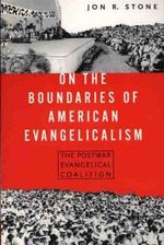 On the Boundaries of American Evangelicalism : The Postwar Evangelical Coalition - Jon R Stone