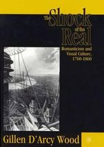 The Shock of the Real : Romanticism and Visual Culture, 1760-1860 - Gillen D'Arcy Wood
