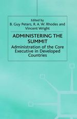 Administering the Summit : Administration of the Core Executive in Developed Countries - Donada Peters