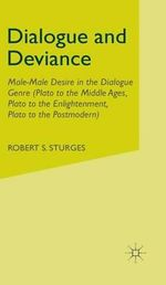 Dialogue and Deviance : Male-Male Desire in the Dialogue Genre (Plato to the Middle Ages, Plato to the Enlightenment, Plato to the Postmodern) - Robert S. Sturges