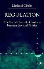 Regulation : The Social Control of Business Between Law and Politics - Michael Clarke