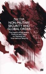 Non-military Security and Global Order : The Impact of Extremism, Violence and Chaos on National and International Security - Peter Chalk