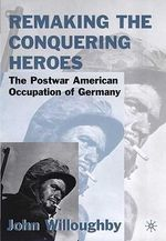 Remaking the Conquering Heroes : The Social and Geopolitical Impact of the Post-war American Occupation of Germany - John W. Willoughby
