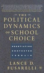 The Political Dynamics of School Choice : Negotiating Contested Terrain - Lance D. Fusarelli
