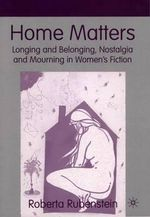 Home Matters : Longing and Belonging, Nostalgia and Mourning in Women's Fiction - Roberta Rubenstein