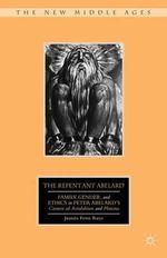 The Repentant Abelard : Family, Gender, and Ethics in Peter Abelard's Carmen Ad Astralabium and Planctus - Juanita Feros Ruys