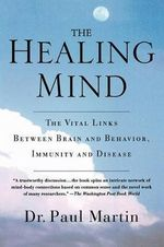 The Healing Mind : The Vital Links Between Brain and Behavior, Immunity and Disease - Paul Martin