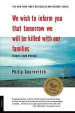 We Wish to Inform You That Tomorrow We Will be Killed with Our Families : Stories from Rwanda - Philip Gourevitch