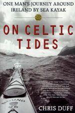 On Celtic Tides : One Man's Journey Around Ireland by Sea Kayak - Chris Duff
