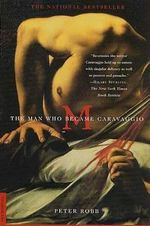 M : The Man Who Became Caravaggio - Peter Robb