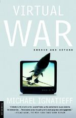 Virtual War : Kosovo and Beyond - Professor Michael Ignatieff