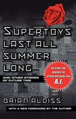 Supertoys Last All Summer Long :  And Other Stories of Future Time - Brian W Aldiss