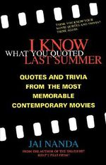 I Know What You Quoted Last Summer : Quotes, Trivia and Quizzes from the Most Memorable Contemporary Movies - Jai Nanda