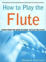 How to Play the Flute : Everything You Need to Know to Play the Flute - Howard Harrison