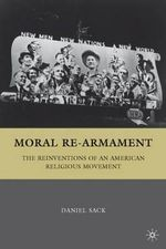 Moral Re-armament : The Reinventions of an American Religious Movement - Daniel Sack