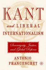 Kant and Liberal Internationalism : Sovereignty, Justice and Global Reform - Antonio Franceschet