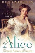 Alice : Princess Andrew of Greece - Hugo Vickers