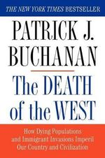 Death of the West : How Dying Populations and Immigrant Invasions Imperil Our Country and Civilization - Patrick J Buchanan