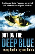 Out on the Deep Blue : True Stories of Daring, Persistence, and Survival from the Nation's Most Dangerous Profession