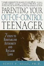 Parenting Your Out-of-Control Teenager : 7 Steps to Reestablish Authority and Reclaim Love :  7 Steps to Reestablish Authority and Reclaim Love - Scott P. Sells