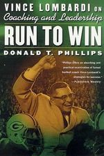 Run to Win : Vince Lombardi on Coaching and Leadership - Donald T Phillips