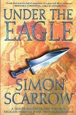 Under the Eagle : A Tale of Military Adventure and Reckless Heroism with the Roman Legions - Simon Scarrow