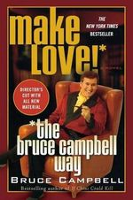 Make Love! the Bruce Campbell Way - Bruce Campbell