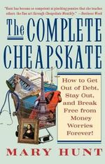 The Complete Cheapskate : How to Get Out of Debt, Stay Out, and Break Free from Money Worries Forever - Mary Hunt