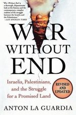War Without End : Israelis, Palestinians, and the Struggle for a Promised Land - Anton La Guardia